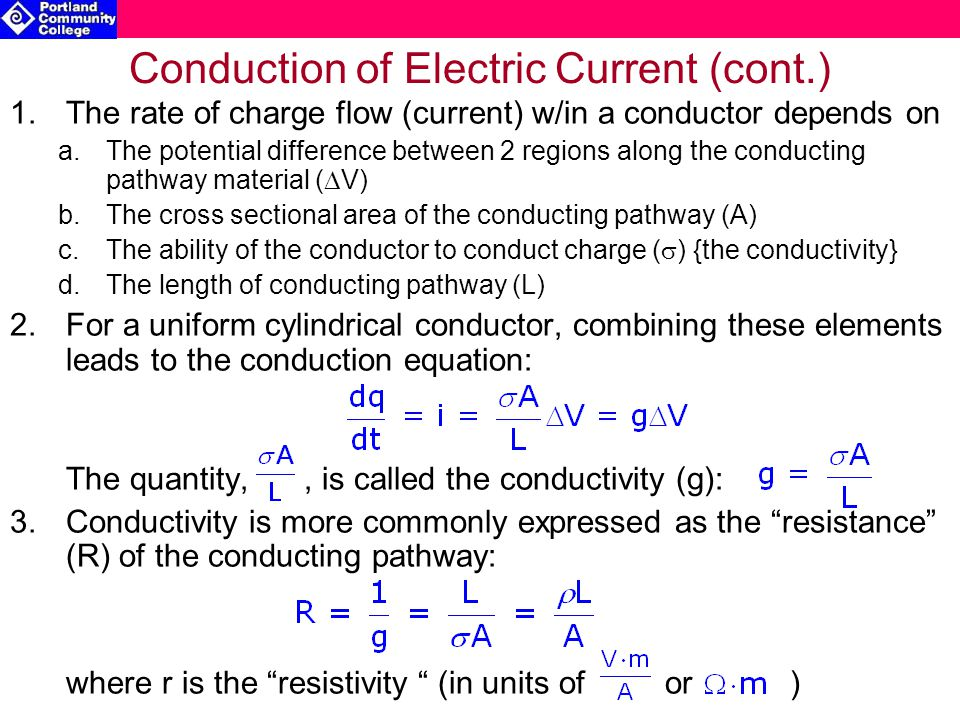 Conduction of Electric Current (cont.) 1.The rate of charge flow (current) w/in a conductor depends on a.The potential difference between 2 regions along the conducting pathway material (  V) b.The cross sectional area of the conducting pathway (A) c.The ability of the conductor to conduct charge (  ) {the conductivity} d.The length of conducting pathway (L) 2.For a uniform cylindrical conductor, combining these elements leads to the conduction equation: The quantity,, is called the conductivity (g): 3.Conductivity is more commonly expressed as the resistance (R) of the conducting pathway: where r is the resistivity (in units of or )