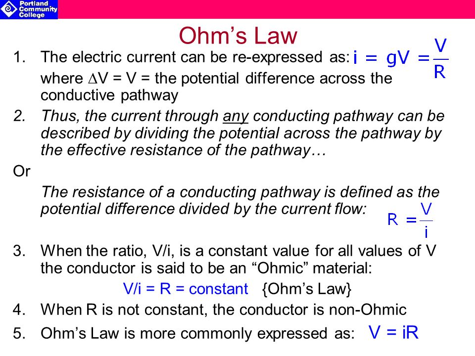 Ohm's Law 1.The electric current can be re-expressed as: where  V = V = the potential difference across the conductive pathway 2.Thus, the current through any conducting pathway can be described by dividing the potential across the pathway by the effective resistance of the pathway… Or The resistance of a conducting pathway is defined as the potential difference divided by the current flow: 3.When the ratio, V/i, is a constant value for all values of V the conductor is said to be an Ohmic material: V/i = R = constant {Ohm's Law} 4.When R is not constant, the conductor is non-Ohmic 5.Ohm's Law is more commonly expressed as: V = iR