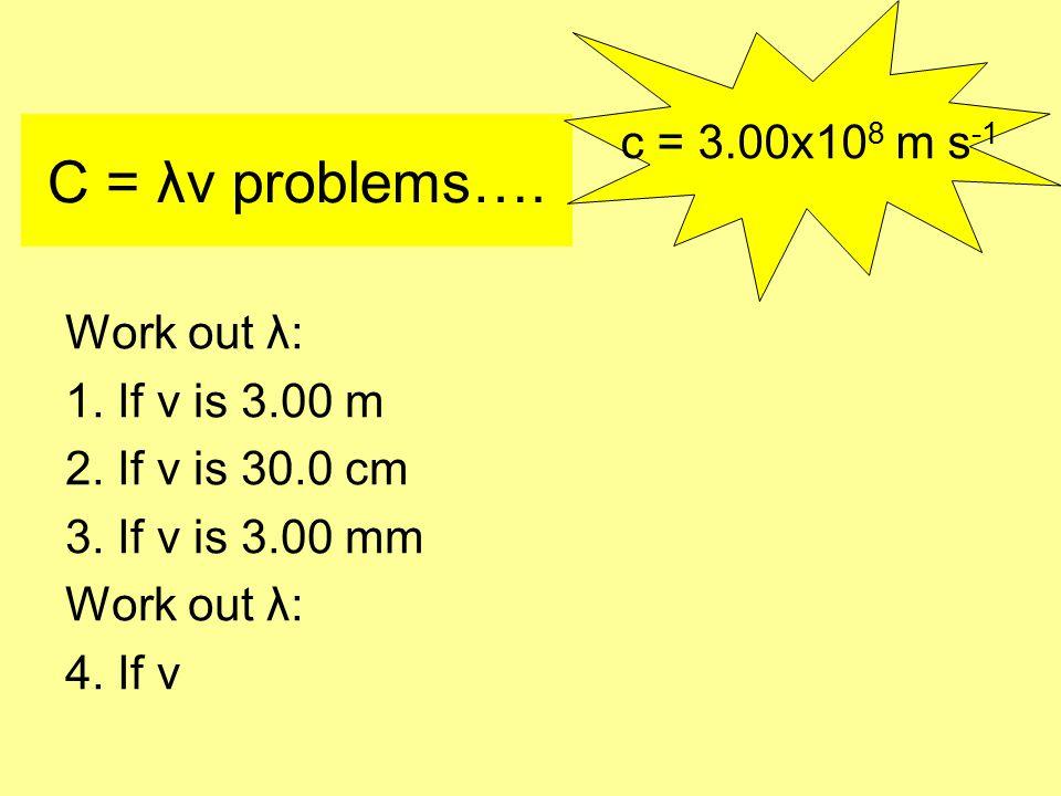 C = λν problems…. Work out λ: 1. If ν is 3.00 m 2.