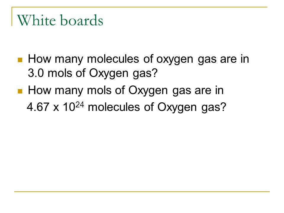 White boards How many molecules of oxygen gas are in 3.0 mols of Oxygen gas.