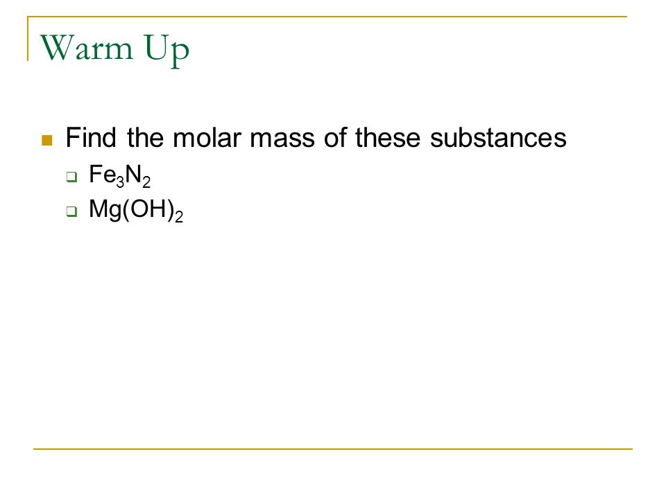 Warm Up Find the molar mass of these substances  Fe 3 N 2  Mg(OH) 2