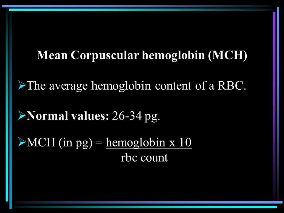 Mean Corpuscular hemoglobin (MCH)  The average hemoglobin content of a RBC.  Normal values: 26-34 pg.  MCH (in pg) = hemoglobin x 10 rbc count