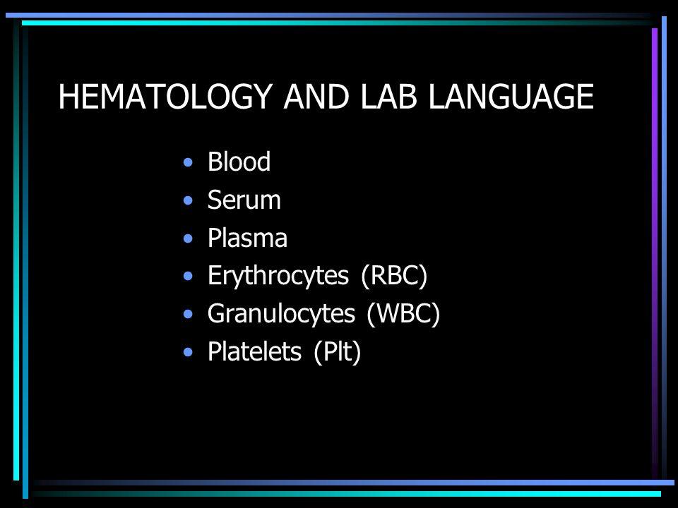 HEMATOLOGY AND LAB LANGUAGE Blood Serum Plasma Erythrocytes (RBC) Granulocytes (WBC) Platelets (Plt)