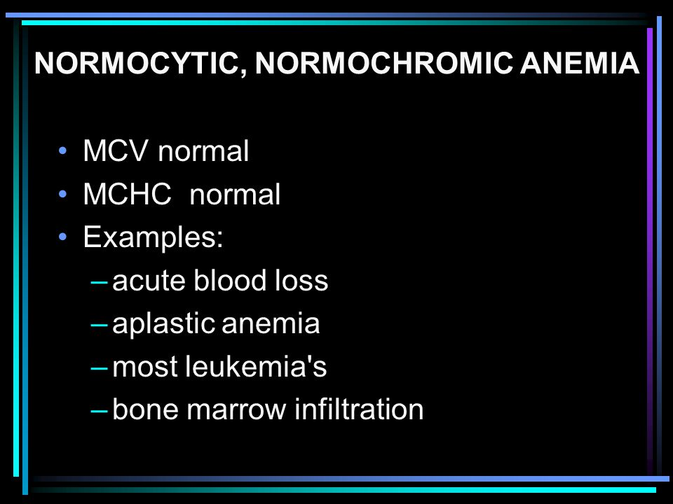 NORMOCYTIC, NORMOCHROMIC ANEMIA MCV normal MCHC normal Examples: –acute blood loss –aplastic anemia –most leukemia's –bone marrow infiltration
