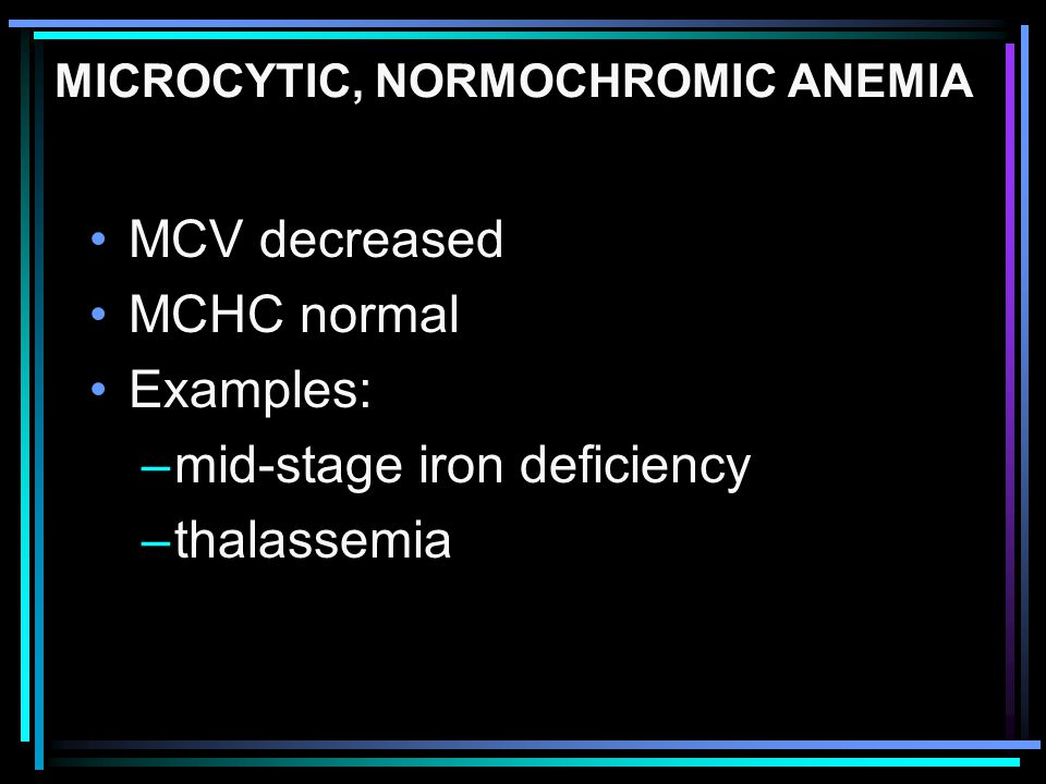 MICROCYTIC, NORMOCHROMIC ANEMIA MCV decreased MCHC normal Examples: –mid-stage iron deficiency –thalassemia