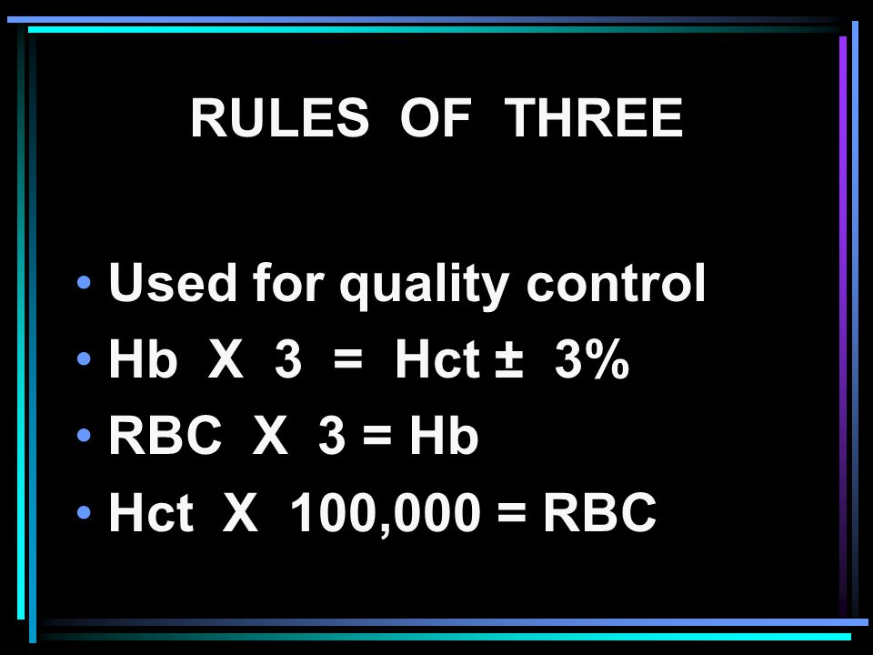 RULES OF THREE Used for quality control Hb X 3 = Hct ± 3% RBC X 3 = Hb Hct X 100,000 = RBC