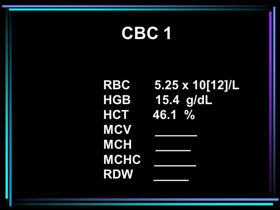 RBC 5.25 x 10[12]/L HGB 15.4 g/dL HCT 46.1 % MCV ______ MCH _____ MCHC ______ RDW _____ CBC 1