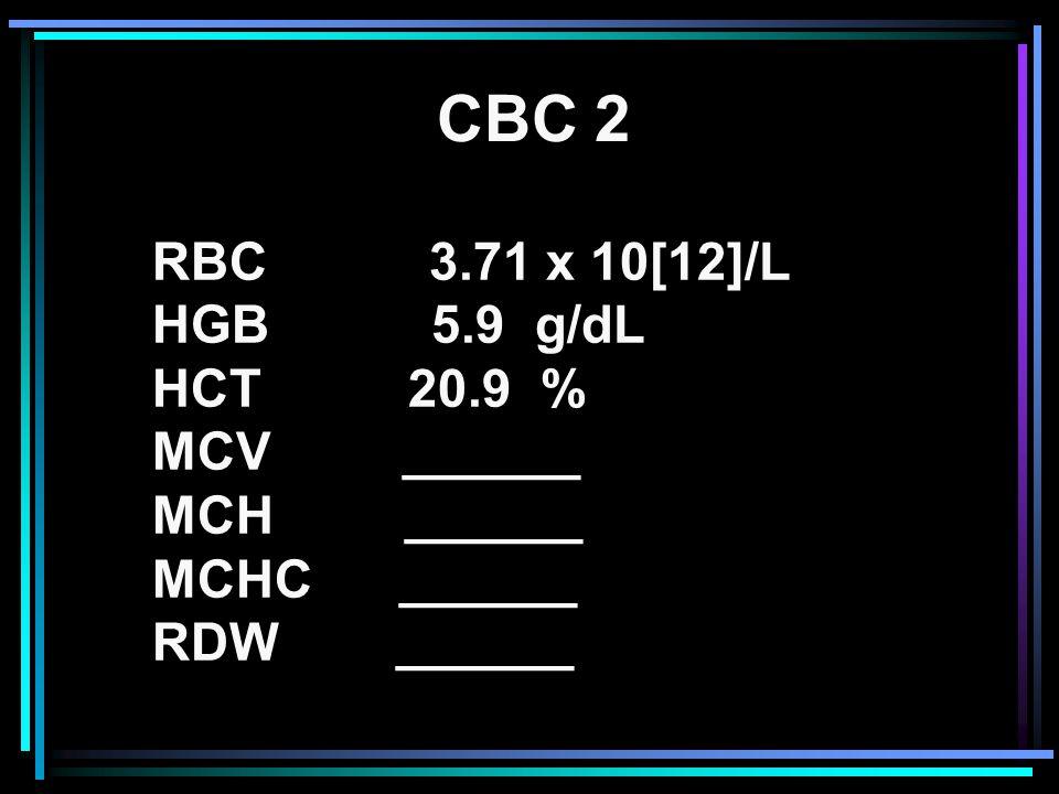RBC 3.71 x 10[12]/L HGB 5.9 g/dL HCT 20.9 % MCV ______ MCH ______ MCHC ______ RDW ______ CBC 2