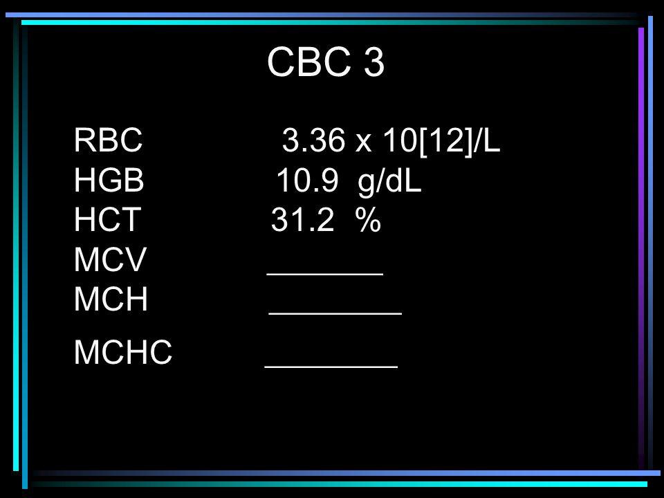 RBC 3.36 x 10[12]/L HGB 10.9 g/dL HCT 31.2 % MCV _______ MCH ________ MCHC ________ CBC 3