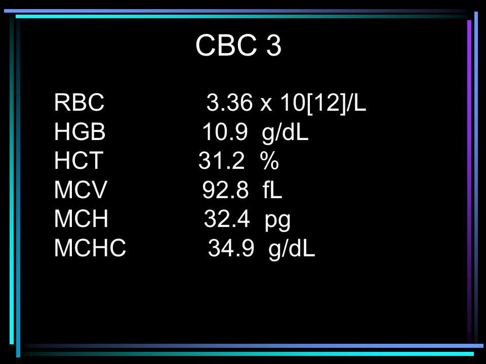 RBC 3.36 x 10[12]/L HGB 10.9 g/dL HCT 31.2 % MCV 92.8 fL MCH 32.4 pg MCHC 34.9 g/dL CBC 3