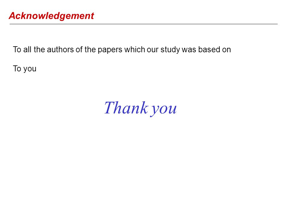 Thank you Acknowledgement To all the authors of the papers which our study was based on To you