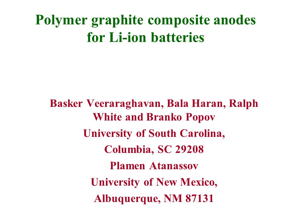 Polymer graphite composite anodes for Li-ion batteries Basker Veeraraghavan, Bala Haran, Ralph White and Branko Popov University of South Carolina, Columbia, SC 29208 Plamen Atanassov University of New Mexico, Albuquerque, NM 87131