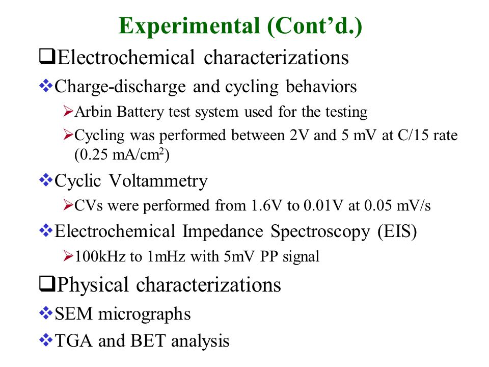 Experimental (Cont'd.)  Electrochemical characterizations  Charge-discharge and cycling behaviors  Arbin Battery test system used for the testing  Cycling was performed between 2V and 5 mV at C/15 rate (0.25 mA/cm 2 )  Cyclic Voltammetry  CVs were performed from 1.6V to 0.01V at 0.05 mV/s  Electrochemical Impedance Spectroscopy (EIS)  100kHz to 1mHz with 5mV PP signal  Physical characterizations  SEM micrographs  TGA and BET analysis