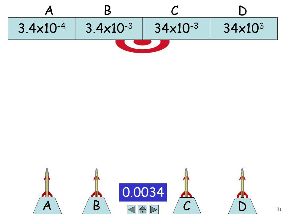 11 B 0.0034 A C D 3.4x10 -4 3.4x10 -3 34x10 -3 34x10 3 A B C D