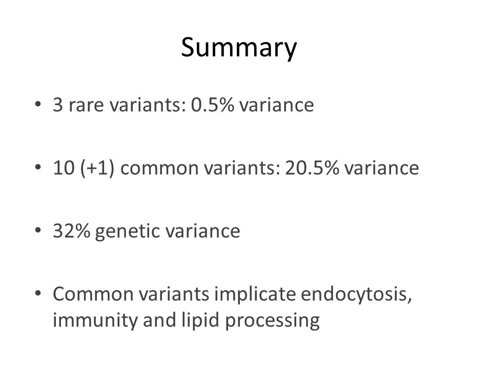 Summary 3 rare variants: 0.5% variance 10 (+1) common variants: 20.5% variance 32% genetic variance Common variants implicate endocytosis, immunity an