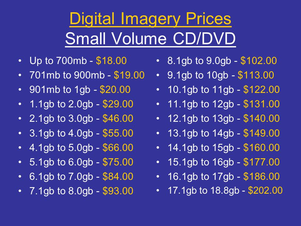 Digital Imagery Prices Small Volume CD/DVD Up to 700mb - $18.00 701mb to 900mb - $19.00 901mb to 1gb - $20.00 1.1gb to 2.0gb - $29.00 2.1gb to 3.0gb -