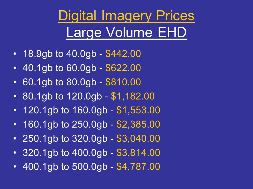 Digital Imagery Prices Large Volume EHD 18.9gb to 40.0gb - $442.00 40.1gb to 60.0gb - $622.00 60.1gb to 80.0gb - $810.00 80.1gb to 120.0gb - $1,182.00