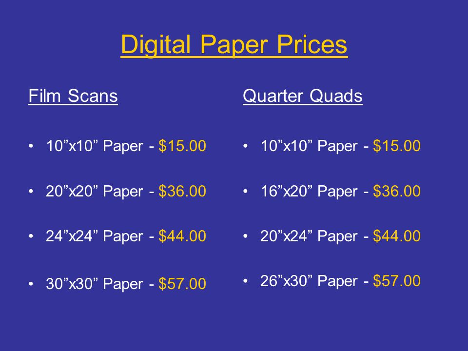 "Digital Paper Prices Film Scans 10""x10"" Paper - $15.00 20""x20"" Paper - $36.00 24""x24"" Paper - $44.00 30""x30"" Paper - $57.00 Quarter Quads 10""x10"" Pape"