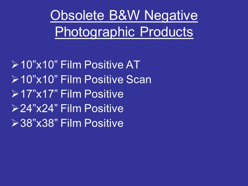 Obsolete B&W Negative Photographic Products  10 x10 Film Positive AT  10 x10 Film Positive Scan  17 x17 Film Positive  24 x24 Film Positive  38 x38 Film Positive