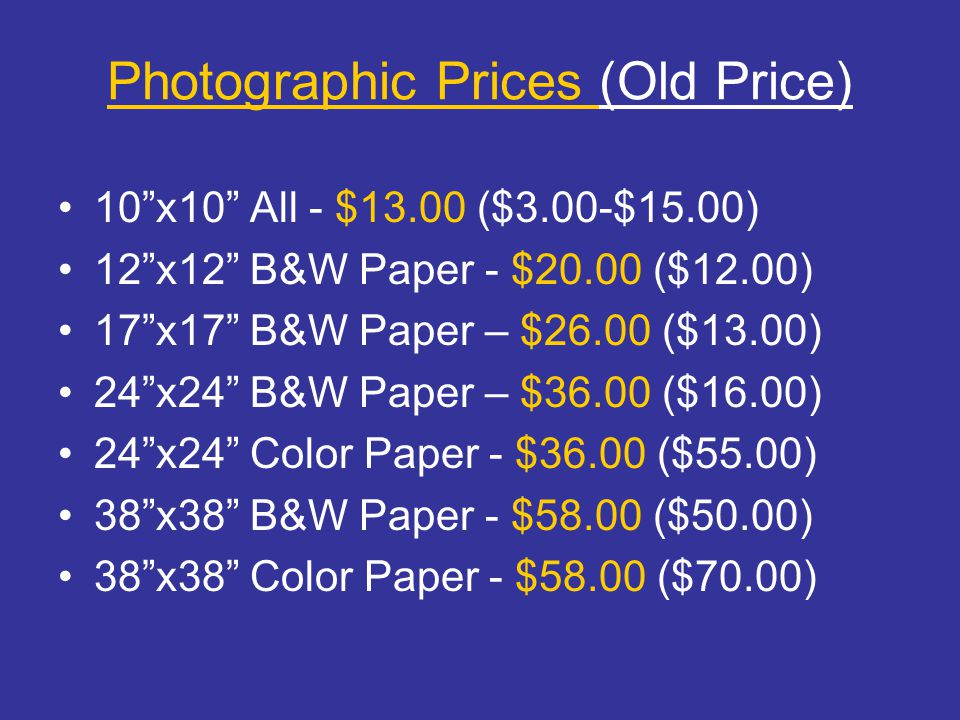 Photographic Prices (Old Price) 10 x10 All - $13.00 ($3.00-$15.00) 12 x12 B&W Paper - $20.00 ($12.00) 17 x17 B&W Paper – $26.00 ($13.00) 24 x24 B&W Paper – $36.00 ($16.00) 24 x24 Color Paper - $36.00 ($55.00) 38 x38 B&W Paper - $58.00 ($50.00) 38 x38 Color Paper - $58.00 ($70.00)