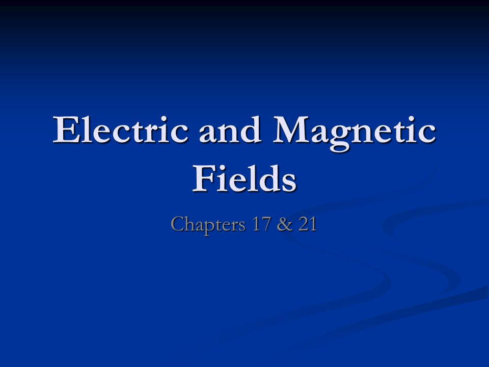 Electric and Magnetic Fields Chapters 17 & 21