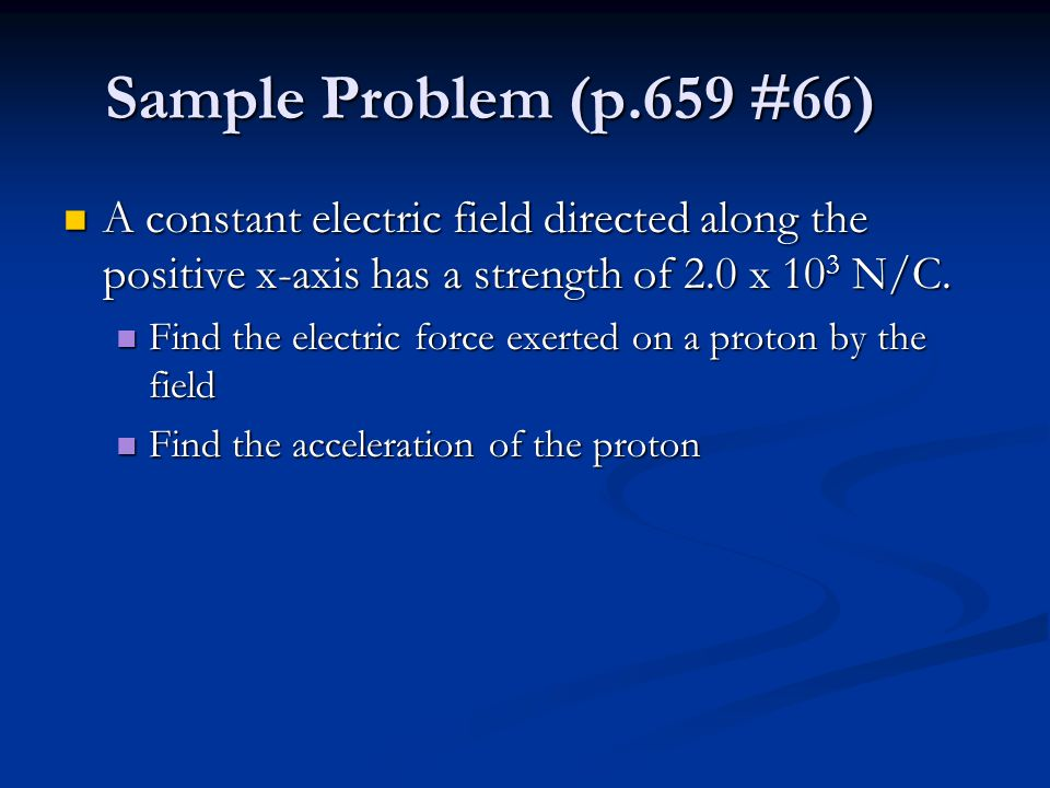 Sample Problem (p.659 #66) A constant electric field directed along the positive x-axis has a strength of 2.0 x 10 3 N/C.