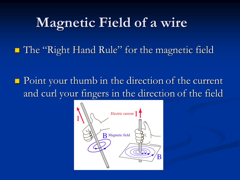 Magnetic Field of a wire The Right Hand Rule for the magnetic field The Right Hand Rule for the magnetic field Point your thumb in the direction of the current and curl your fingers in the direction of the field Point your thumb in the direction of the current and curl your fingers in the direction of the field