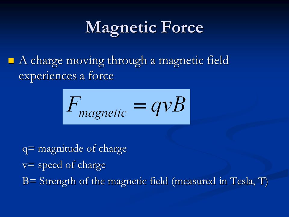 Magnetic Force A charge moving through a magnetic field experiences a force A charge moving through a magnetic field experiences a force q= magnitude of charge v= speed of charge B= Strength of the magnetic field (measured in Tesla, T)