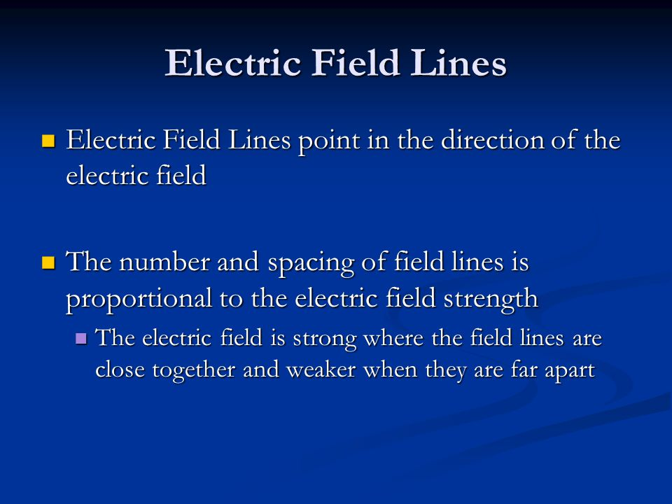Electric Field Lines Electric Field Lines point in the direction of the electric field Electric Field Lines point in the direction of the electric field The number and spacing of field lines is proportional to the electric field strength The number and spacing of field lines is proportional to the electric field strength The electric field is strong where the field lines are close together and weaker when they are far apart The electric field is strong where the field lines are close together and weaker when they are far apart