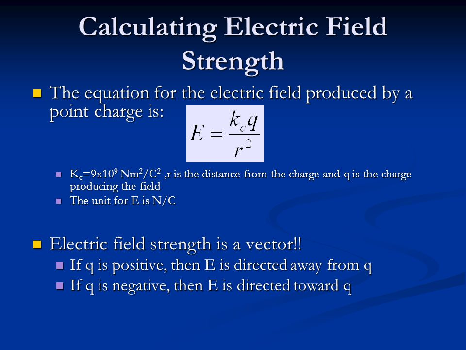Calculating Electric Field Strength The equation for the electric field produced by a point charge is: The equation for the electric field produced by a point charge is: K c =9x10 9 Nm 2 /C 2,r is the distance from the charge and q is the charge producing the field K c =9x10 9 Nm 2 /C 2,r is the distance from the charge and q is the charge producing the field The unit for E is N/C The unit for E is N/C Electric field strength is a vector!.