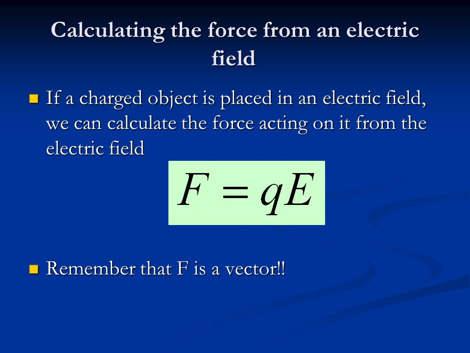 Calculating the force from an electric field If a charged object is placed in an electric field, we can calculate the force acting on it from the electric field If a charged object is placed in an electric field, we can calculate the force acting on it from the electric field Remember that F is a vector!.