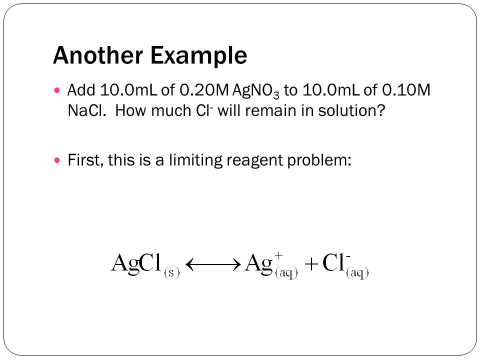 Another Example Add 10.0mL of 0.20M AgNO 3 to 10.0mL of 0.10M NaCl.