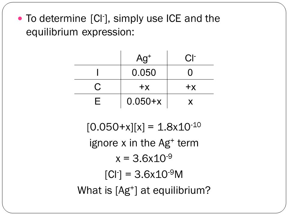 To determine [Cl - ], simply use ICE and the equilibrium expression: [0.050+x][x] = 1.8x10 -10 ignore x in the Ag + term x = 3.6x10 -9 [Cl - ] = 3.6x10 -9 M What is [Ag + ] at equilibrium.