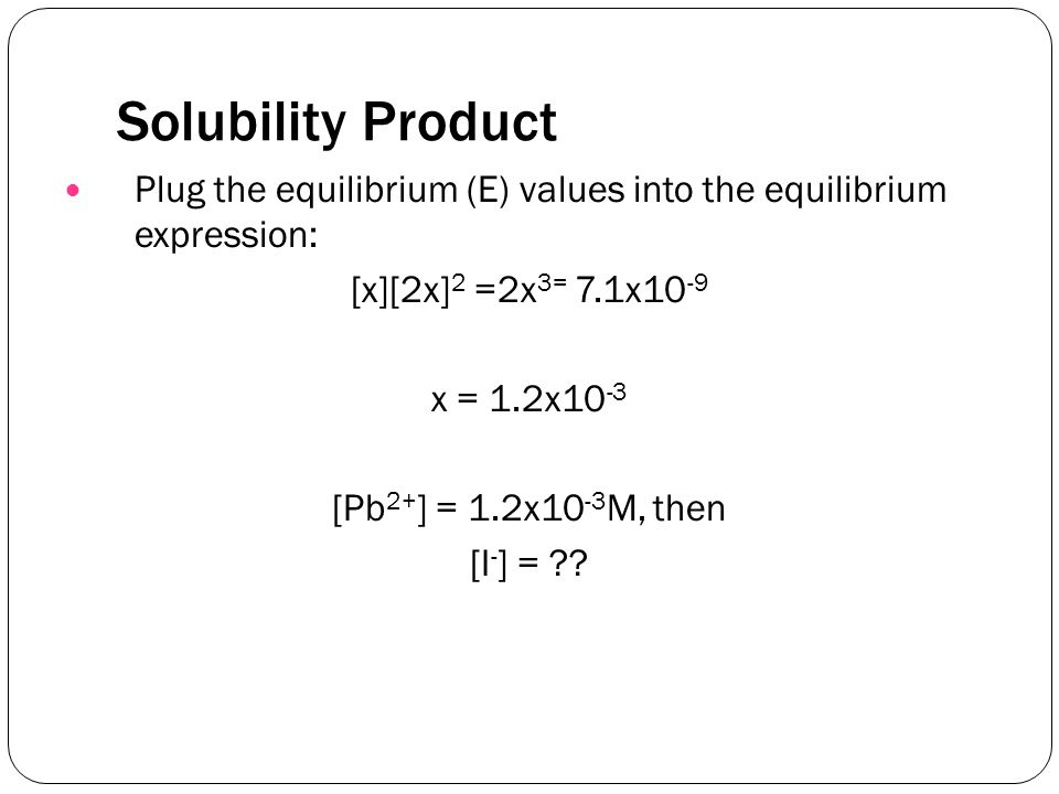 Solubility Product Plug the equilibrium (E) values into the equilibrium expression: [x][2x] 2 =2x 3= 7.1x10 -9 x = 1.2x10 -3 [Pb 2+ ] = 1.2x10 -3 M, then [I - ] = ??