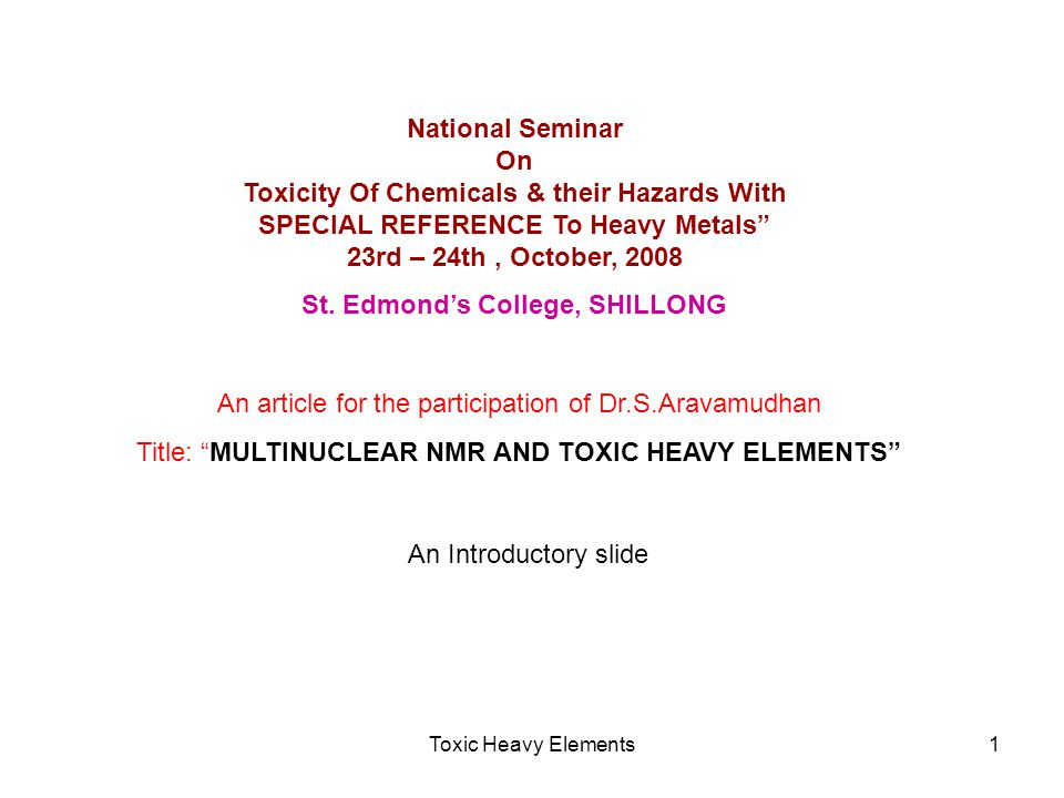 Toxic Heavy Elements1 National Seminar On Toxicity Of Chemicals & their Hazards With SPECIAL REFERENCE To Heavy Metals 23rd – 24th, October, 2008 St.
