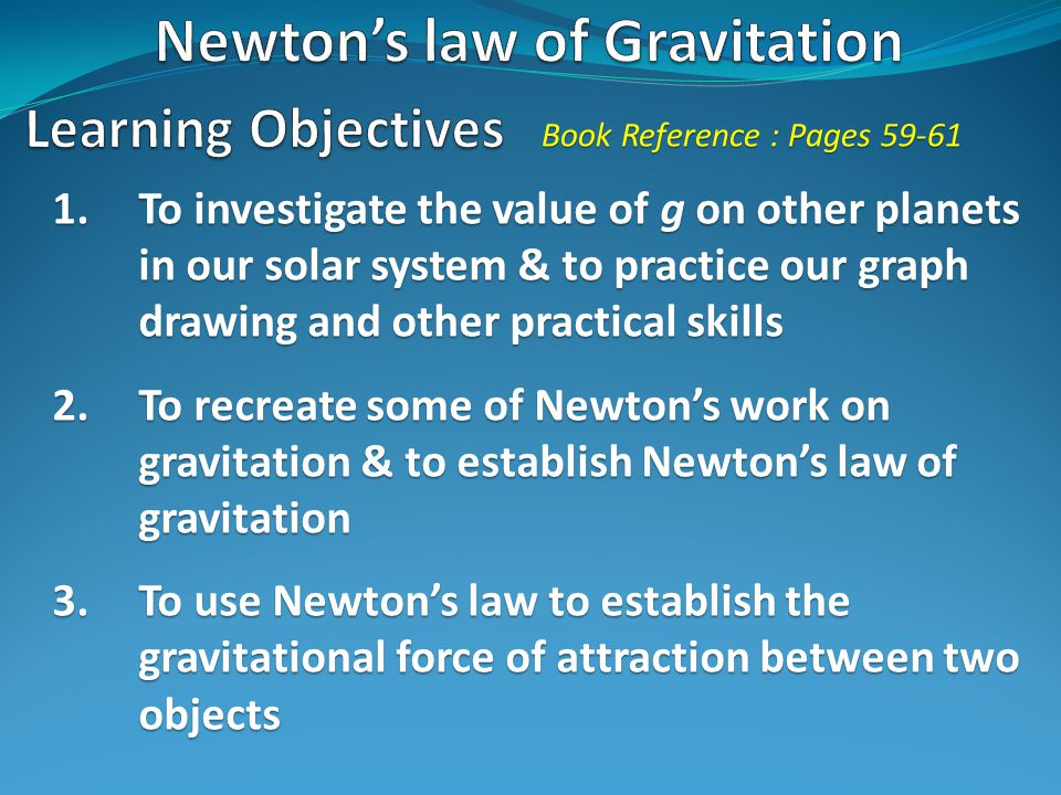 1.To investigate the value of g on other planets in our solar system & to practice our graph drawing and other practical skills 2.To recreate some of Newton's work on gravitation & to establish Newton's law of gravitation 3.To use Newton's law to establish the gravitational force of attraction between two objects Book Reference : Pages 59-61