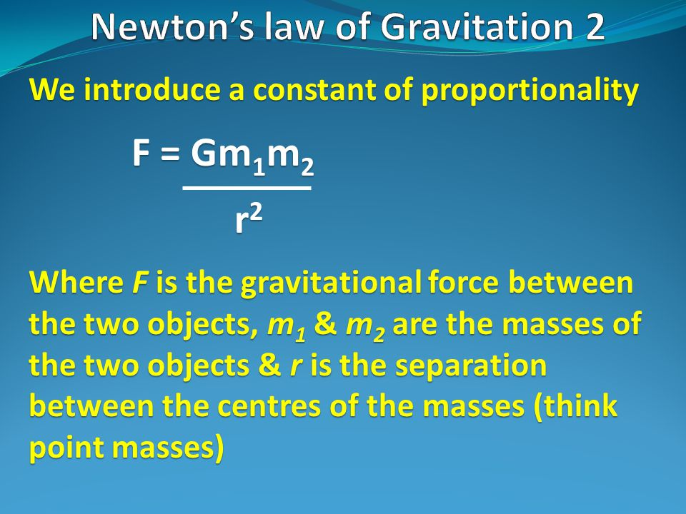 We introduce a constant of proportionality F = Gm 1 m 2 r 2 Where F is the gravitational force between the two objects, m 1 & m 2 are the masses of the two objects & r is the separation between the centres of the masses (think point masses)