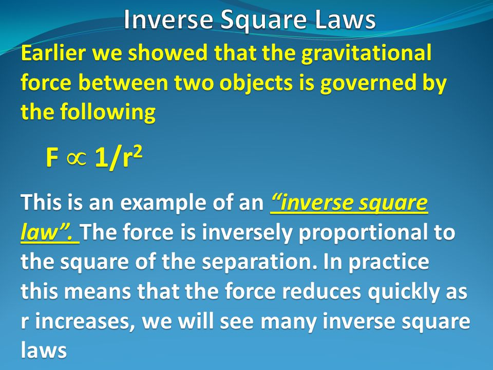 Earlier we showed that the gravitational force between two objects is governed by the following F  1/r 2 This is an example of an inverse square law .