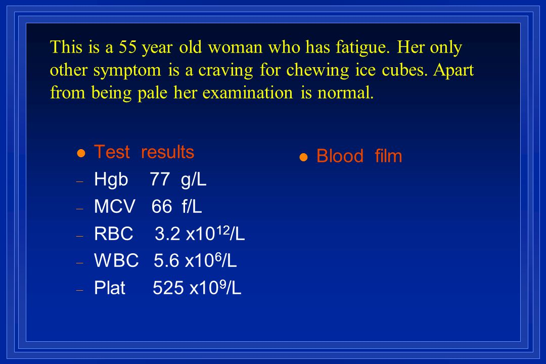 l Test results  Hgb 77 g/L  MCV 66  f/L  RBC 3.2 x10 12 /L  WBC 5.6 x10 6 /L  Plat 525 x10 9 /L l Blood film This is a 55 year old woman who ha