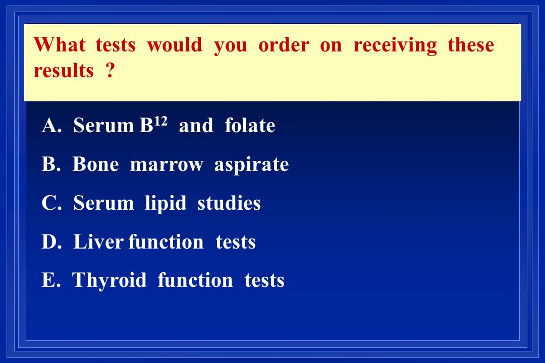 What tests would you order on receiving these results ? A. Serum B 12 and folate B. Bone marrow aspirate C. Serum lipid studies D. Liver function test