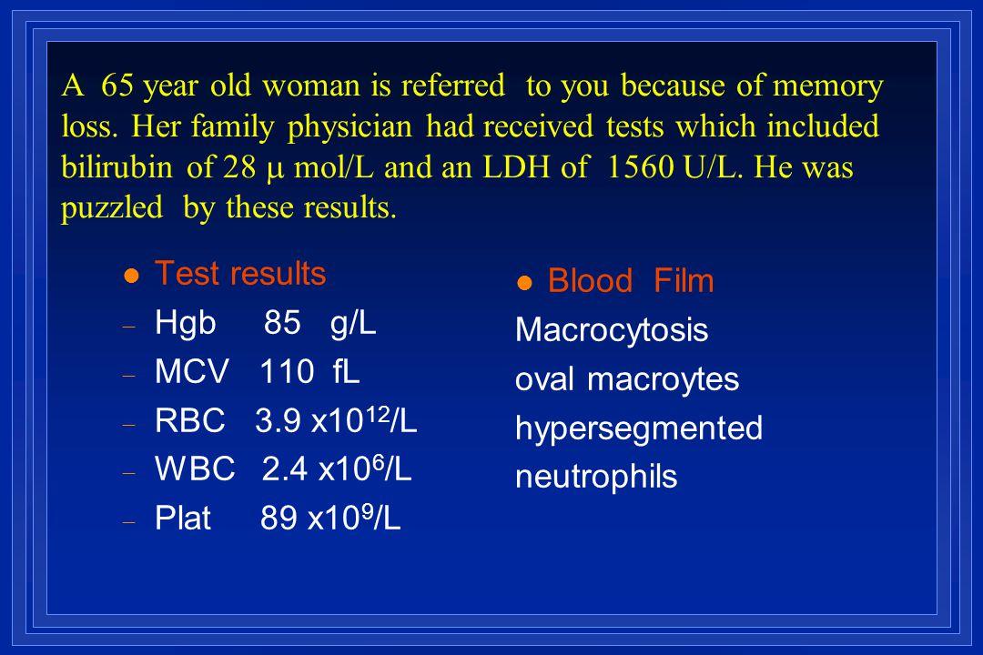l Test results  Hgb 85 g/L  MCV 110  fL  RBC 3.9 x10 12 /L  WBC 2.4 x10 6 /L  Plat 89 x10 9 /L l Blood Film Macrocytosis oval macroytes hyperseg