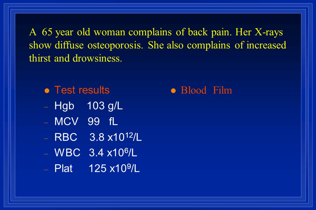 l Test results  Hgb 103 g/L  MCV 99 fL  RBC 3.8 x10 12 /L  WBC 3.4 x10 6 /L  Plat 125 x10 9 /L Blood Film A 65 year old woman complains of back p