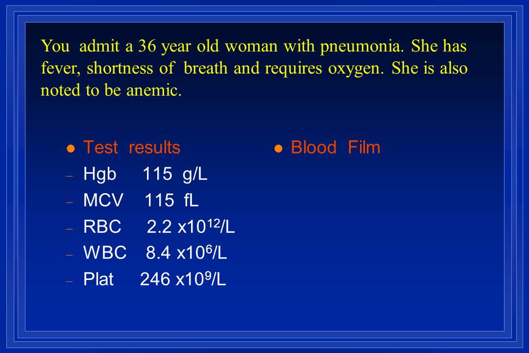 l Test results  Hgb 115 g/L  MCV 115  fL  RBC 2.2 x10 12 /L  WBC 8.4 x10 6 /L  Plat 246 x10 9 /L l Blood Film You admit a 36 year old woman with