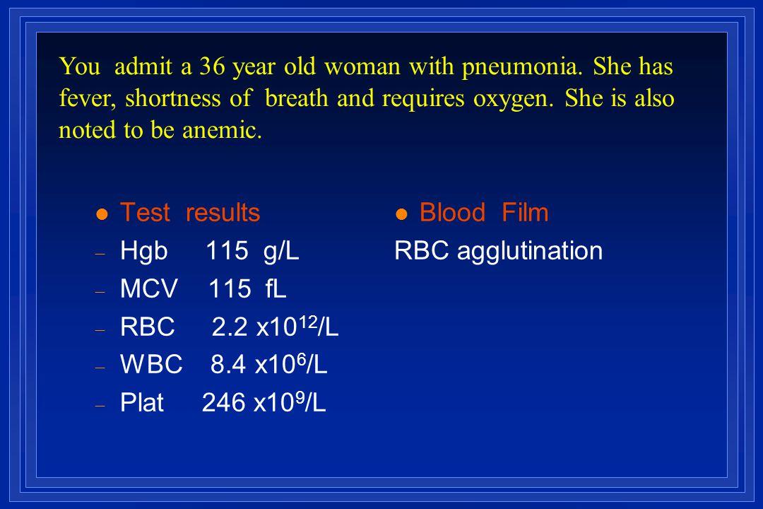l Test results  Hgb 115 g/L  MCV 115  fL  RBC 2.2 x10 12 /L  WBC 8.4 x10 6 /L  Plat 246 x10 9 /L l Blood Film RBC agglutination You admit a 36 y