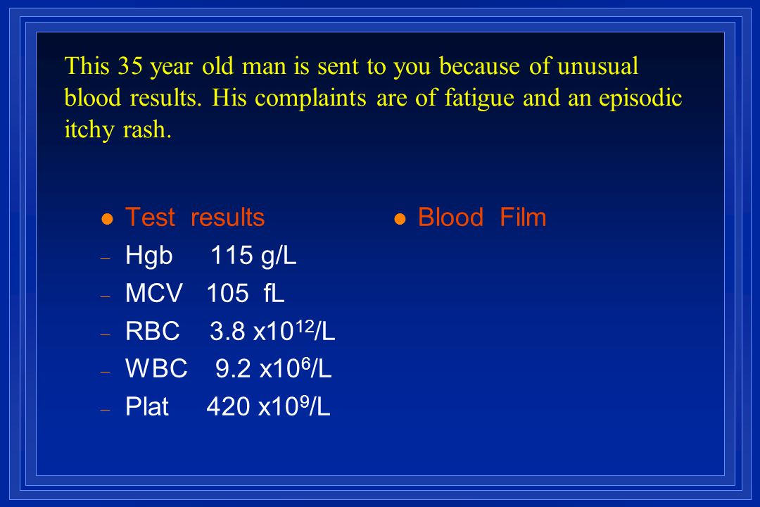 l Test results  Hgb 115 g/L  MCV 105 fL  RBC 3.8 x10 12 /L  WBC 9.2 x10 6 /L  Plat 420 x10 9 /L l Blood Film This 35 year old man is sent to you