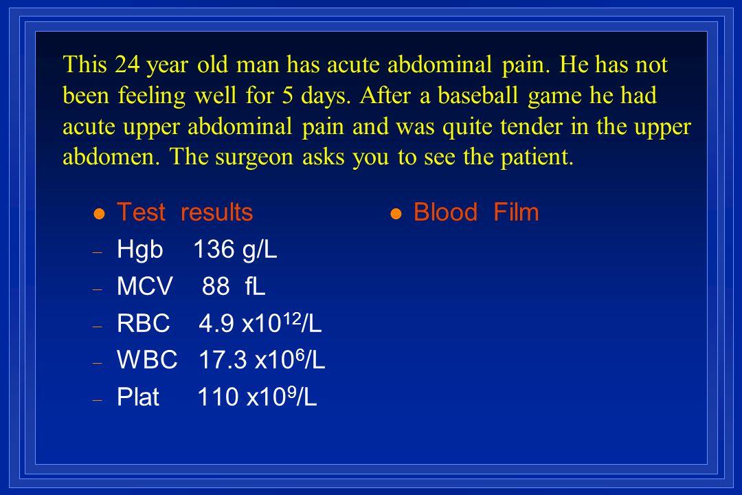 l Test results  Hgb 136 g/L  MCV 88 fL  RBC 4.9 x10 12 /L  WBC 17.3 x10 6 /L  Plat 110 x10 9 /L l Blood Film This 24 year old man has acute abdom