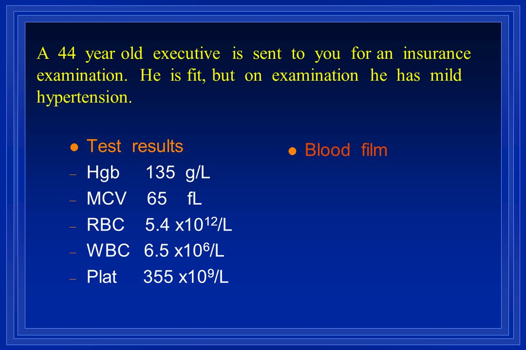 l Test results  Hgb 135 g/L  MCV 65 fL   RBC 5.4 x10 12 /L  WBC 6.5 x10 6 /L  Plat 355 x10 9 /L l Blood film A 44 year old executive is sent to