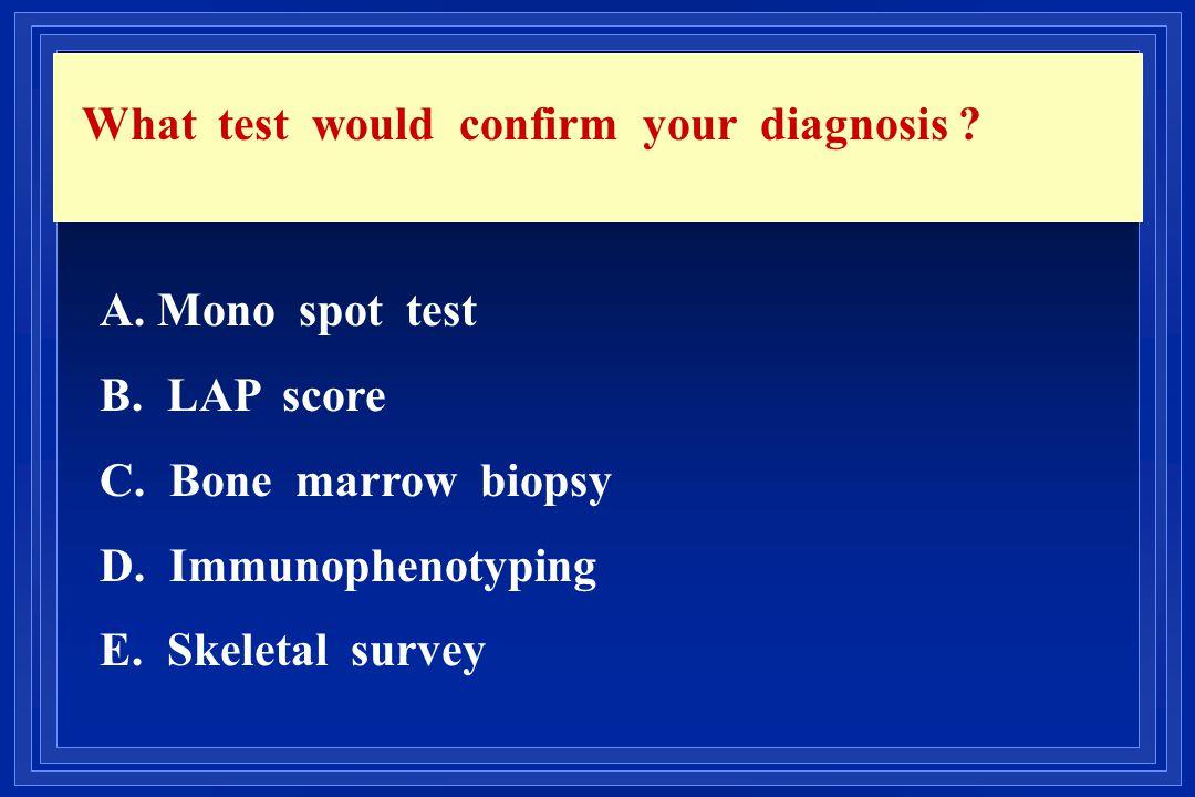 What test would confirm your diagnosis ? A. Mono spot test B. LAP score C. Bone marrow biopsy D. Immunophenotyping E. Skeletal survey