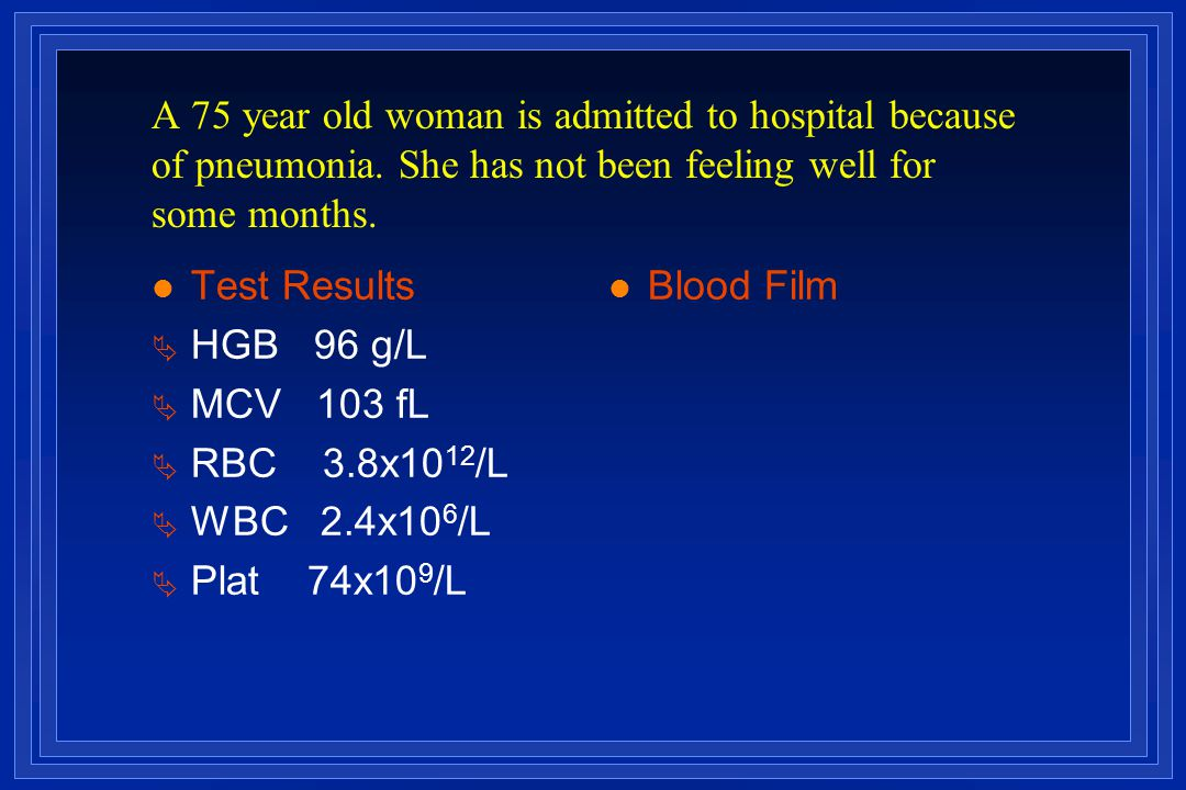 A 75 year old woman is admitted to hospital because of pneumonia. She has not been feeling well for some months. l Test Results Ä HGB 96 g/L Ä MCV 103