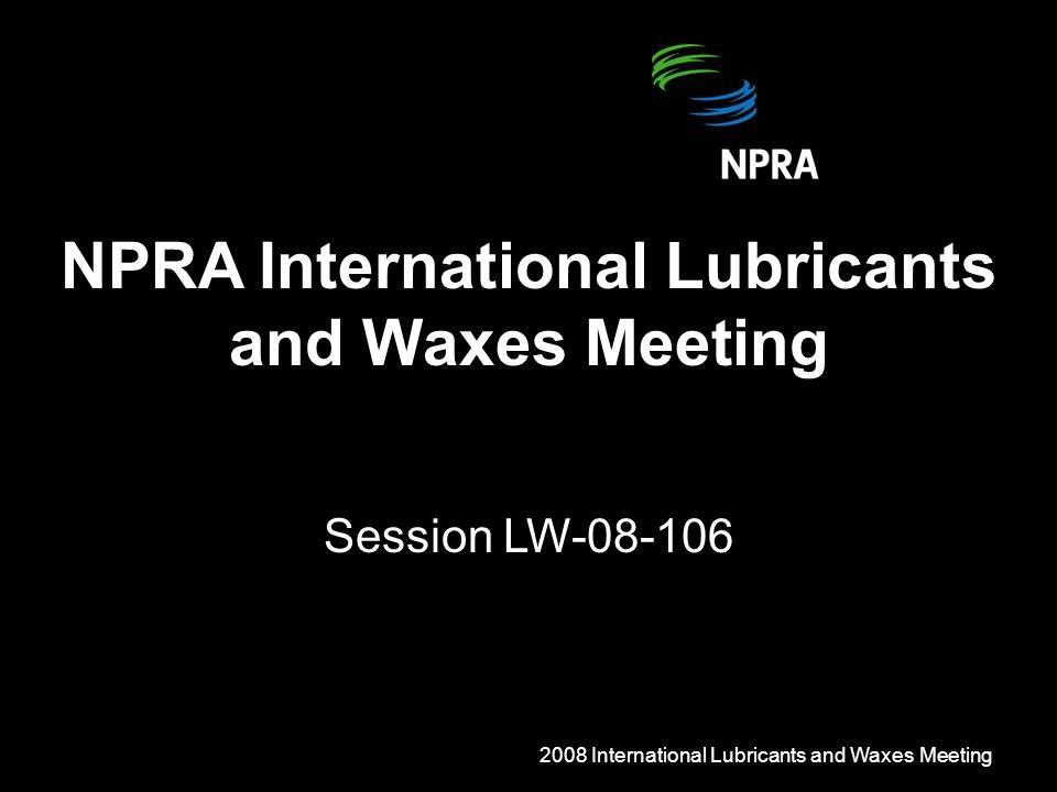 2008 International Lubricants and Waxes Meeting NPRA International Lubricants and Waxes Meeting Session LW-08-106